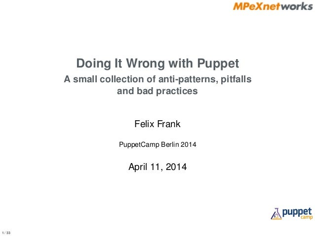 1 / 33 Doing It Wrong with Puppet A small collection of anti-patterns, pitfalls and bad practices Felix Frank PuppetCamp B...