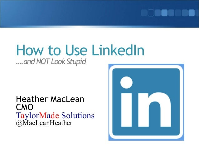 How to Use LinkedIn  ….and NOT Look Stupid  Heather MacLean  CMO  TaylorMade Solutions  @MacLeanHeather