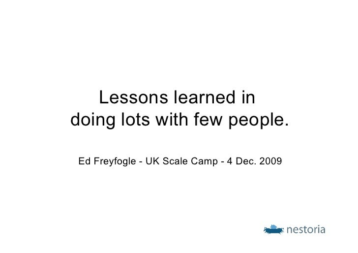 Lessons learned in doing lots with few people.  Ed Freyfogle - UK Scale Camp - 4 Dec. 2009