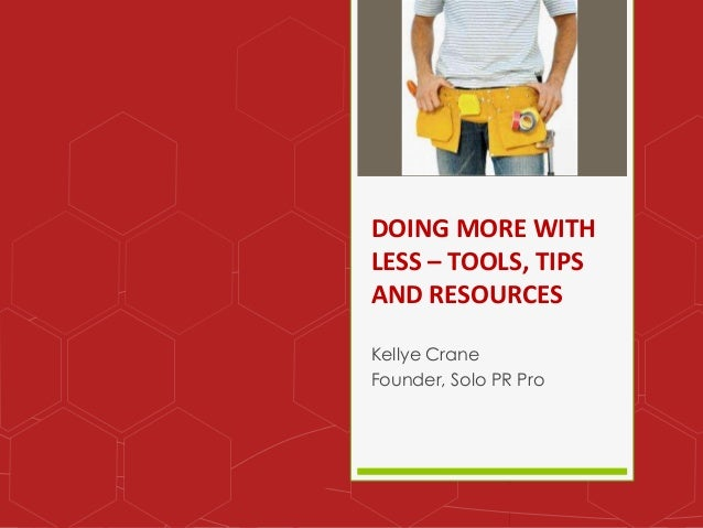 DOING MORE WITH LESS – TOOLS, TIPS AND RESOURCES Kellye Crane Founder, Solo PR Pro