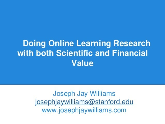 Doing Online Learning Research with both Scientific and Financial Value Joseph Jay Williams josephjaywilliams@stanford.edu...