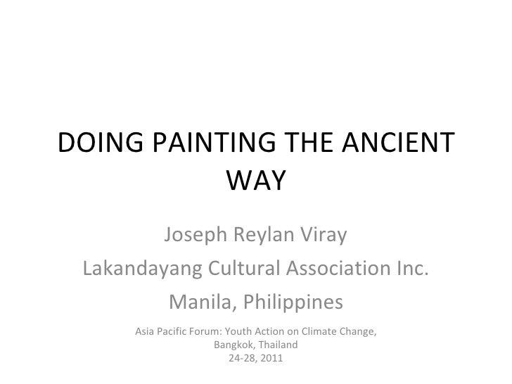 DOING PAINTING THE ANCIENT WAY Joseph Reylan Viray Lakandayang Cultural Association Inc. Manila, Philippines Asia Pacific ...