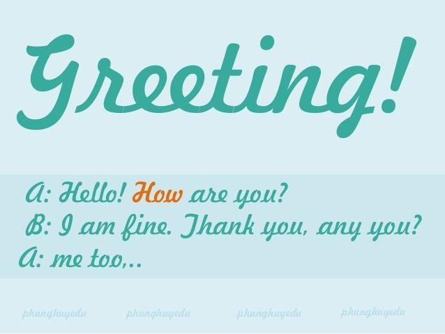 A: Hello! How are you? B: I am fine. Thank you, any you? A: me too,.. Greeting! phunghuyedu phunghuyedu phunghuyedu phungh...