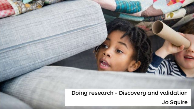 Doing research - Discovery and validation Jo Squire