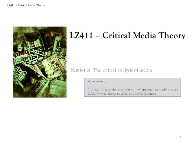 LZ411 – Critical Media Theory  LZ411 – Critical Media Theory  Semiotics: The critical analysis of media Aims today … 1.Int...