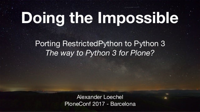 Doing the Impossible Porting RestrictedPython to Python 3  The way to Python 3 for Plone? Alexander Loechel  PloneConf 201...