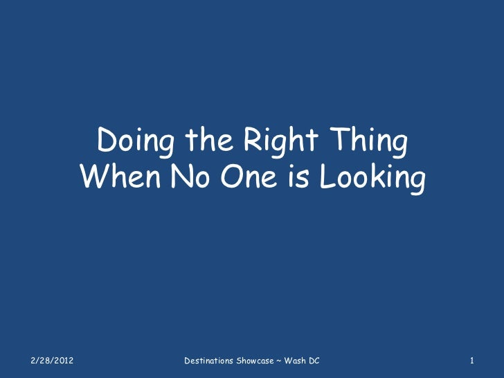 Doing the Right Thing            When No One is Looking2/28/2012         Destinations Showcase ~ Wash DC   1