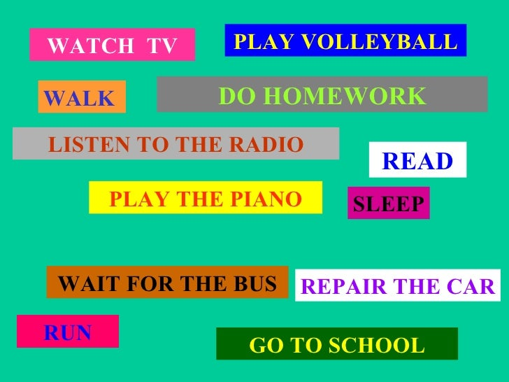 WATCH  TV WALK  PLAY VOLLEYBALL LISTEN TO THE RADIO PLAY THE PIANO WAIT FOR THE BUS GO TO SCHOOL RUN SLEEP DO HOMEWORK REP...
