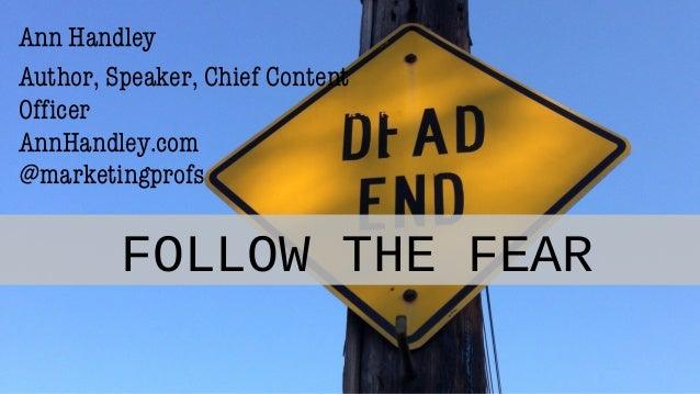 FOLLOW THE FEAR Ann Handley Author, Speaker, Chief Content Officer AnnHandley.com @marketingprofs