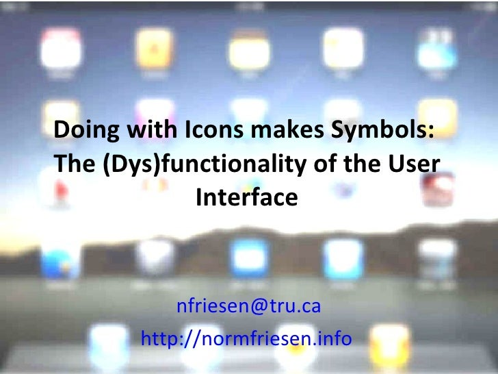 Doing with Icons makes Symbols:  The (Dys)functionality of the User Interface [email_address] http://normfriesen.info