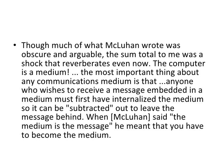 <ul><li>Though much of what McLuhan wrote was obscure and arguable, the sum total to me was a shock that reverberates even...