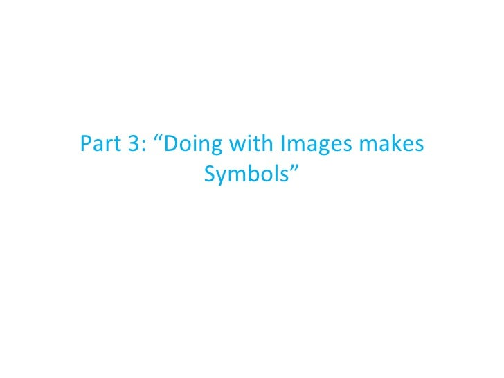 """Part 3: """"Doing with Images makes Symbols"""""""