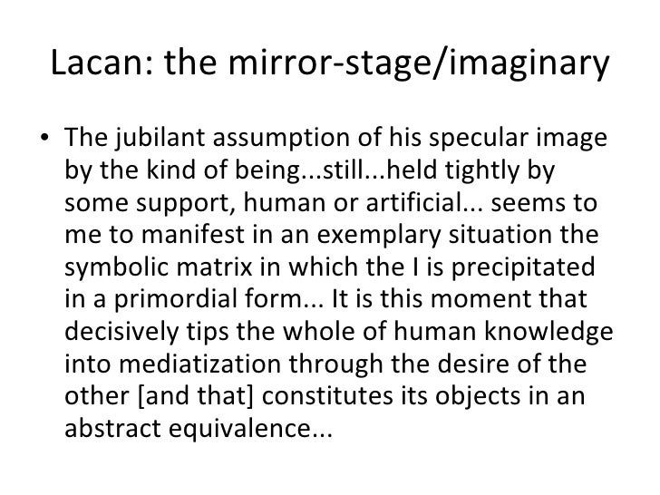 Lacan: the mirror-stage/imaginary <ul><li>The jubilant assumption of his specular image by the kind of being...still...hel...