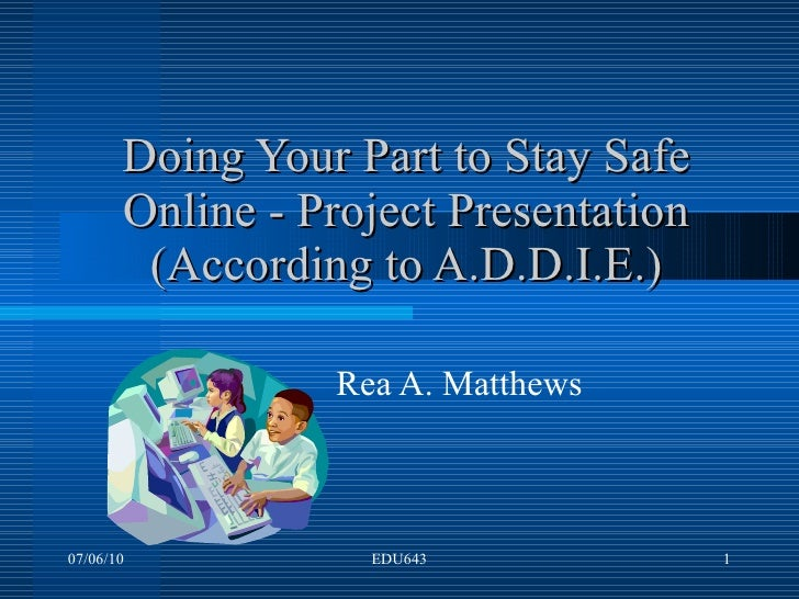 Doing Your Part to Stay Safe Online - Project Presentation (According to A.D.D.I.E.) Rea A. Matthews