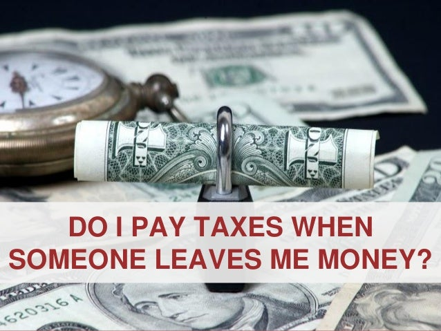 ANNAPOLIS • MILLERSVILLE • BOWIE • WALDORF DO I PAY TAXES WHEN SOMEONE LEAVES ME MONEY?