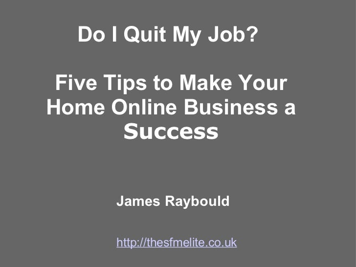 Do I Quit My Job?    Five Tips to Make Your Home Online Business a  Success James Raybould http://thesfmelite.co.uk