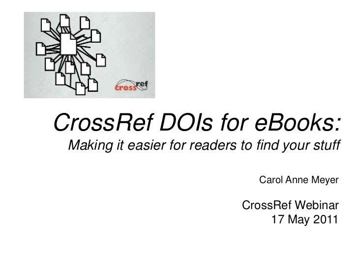 CrossRef DOIs for eBooks: Making it easier for readers to find your stuff<br />Carol Anne Meyer<br />CrossRef Webinar<br /...