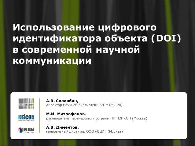 Использование цифрового идентификатора объекта (DOI) в современной научной коммуникации А.В. Скалабан, директор Научной би...