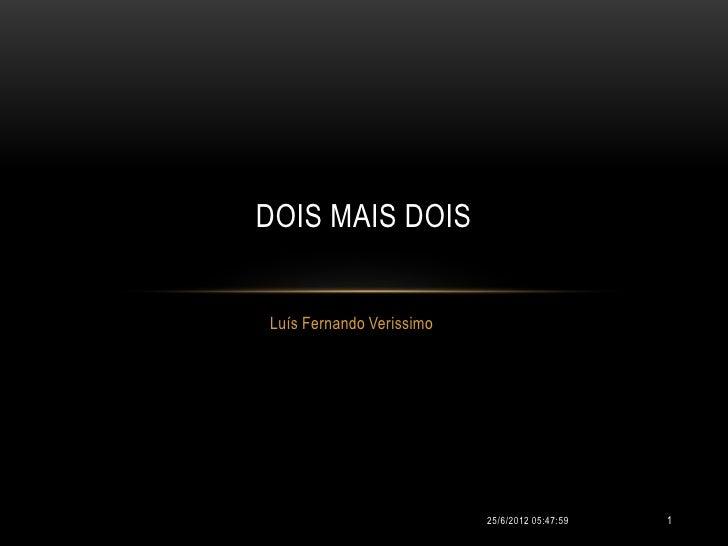 DOIS MAIS DOISLuís Fernando Verissimo                          25/6/2012 05:47:59   1