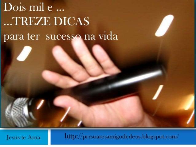 Dois mil e ......TREZE DICASpara ter sucesso na vidaJesus te Ama   http://prrsoaresamigodedeus.blogspot.com/