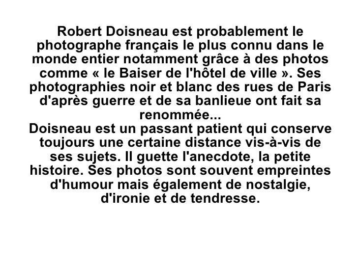 Robert Doisneau est probablement le photographe français le plus connu dans le monde entier notamment grâce à des photos c...