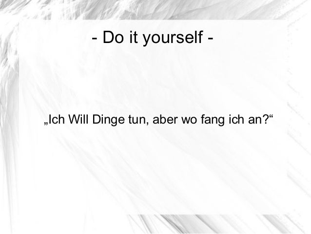 "- Do it yourself - ""Ich Will Dinge tun, aber wo fang ich an?"""