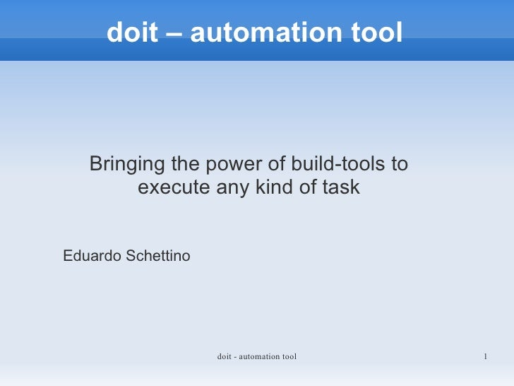 doit – automation tool       Bringing the power of build-tools to         execute any kind of task   Eduardo Schettino    ...