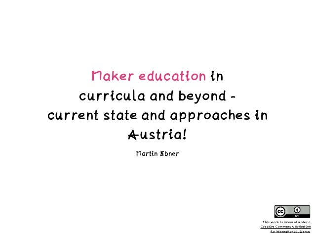 Maker education in  curricula and beyond -  current state and approaches in Austria! Martin Ebner This work is licensed ...