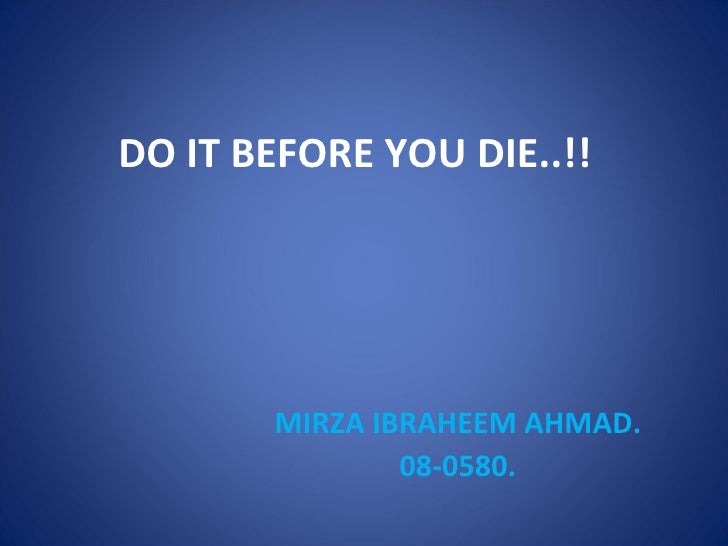 DO IT BEFORE YOU DIE..!! MIRZA IBRAHEEM AHMAD. 08-0580.