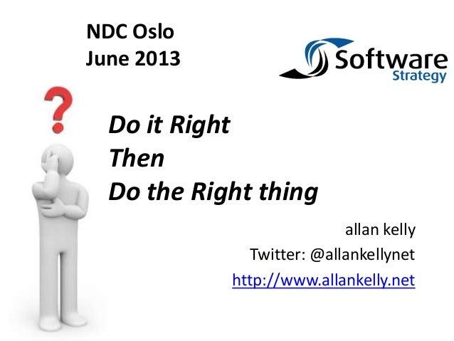 allan kellyTwitter: @allankellynethttp://www.allankelly.netDo it RightThenDo the Right thingNDC OsloJune 2013