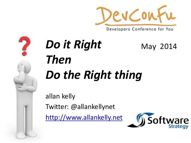 allan kelly Twitter: @allankellynet http://www.allankelly.net Do it Right Then Do the Right thing May 2014