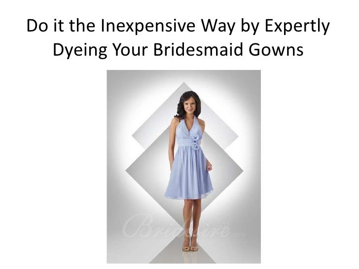 Do it the Inexpensive Way by Expertly   Dyeing Your Bridesmaid Gowns