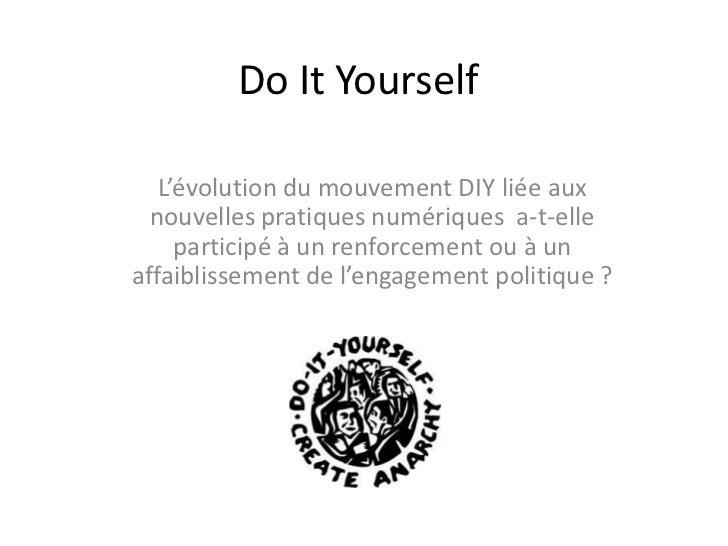 Do It Yourself<br />L'évolution du mouvement DIY liée aux nouvelles pratiques numériquesa-t-elle participé à un renforce...