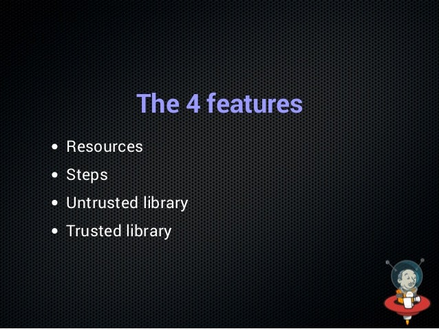The 4 features Resources Steps Untrusted library Trusted library