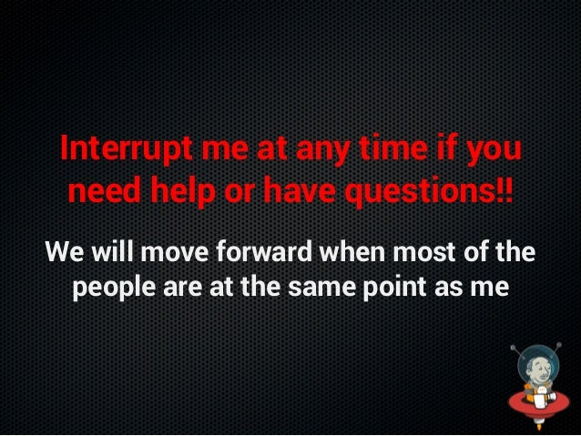 Interrupt me at any time if you need help or have questions!! We will move forward when most of the people are at the same...