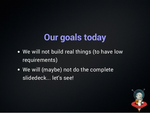 Our goals today We will not build real things (to have low requirements) We will (maybe) not do the complete slidedeck... ...