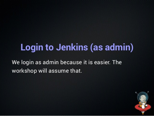 Login to Jenkins (as admin) We login as admin because it is easier. The workshop will assume that.