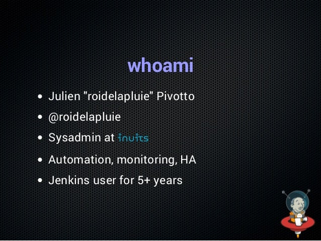 """whoami Julien """"roidelapluie"""" Pivotto @roidelapluie Sysadmin at inuits Automation, monitoring, HA Jenkins user for 5+ years"""