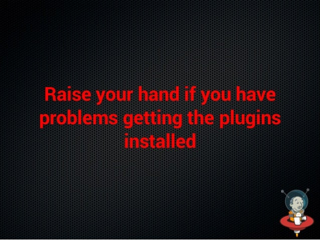 Raise your hand if you have problems getting the plugins installed