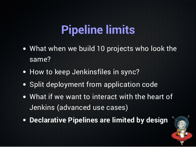 Pipeline limits What when we build 10 projects who look the same? How to keep Jenkinsfiles in sync? Split deployment from ...