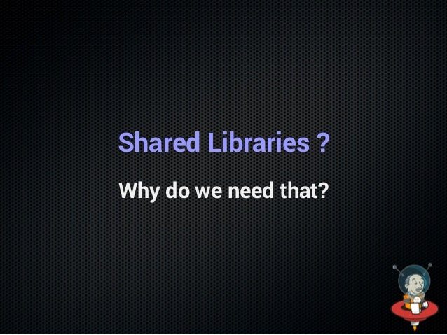 Shared Libraries ? Why do we need that?