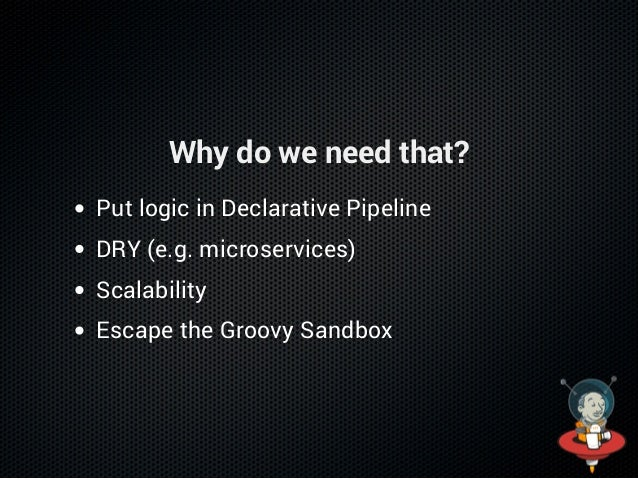 Why do we need that? Put logic in Declarative Pipeline DRY (e.g. microservices) Scalability Escape the Groovy Sandbox