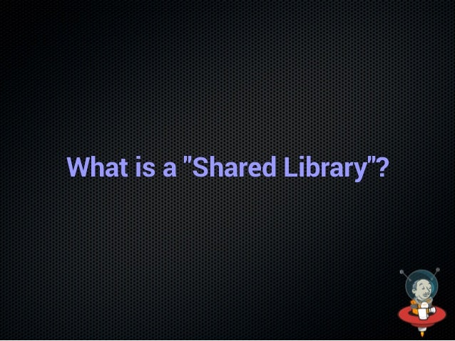 """What is a """"Shared Library""""?"""