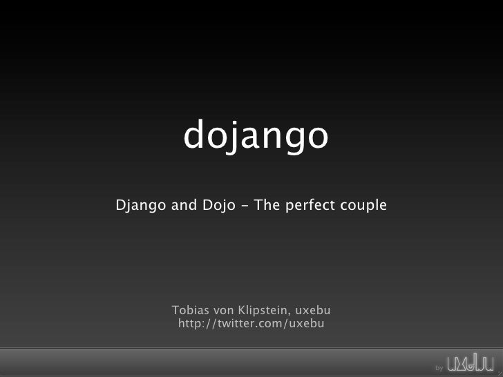 dojango Django and Dojo - The perfect couple            Tobias von Klipstein, uxebu         http://twitter.com/uxebu