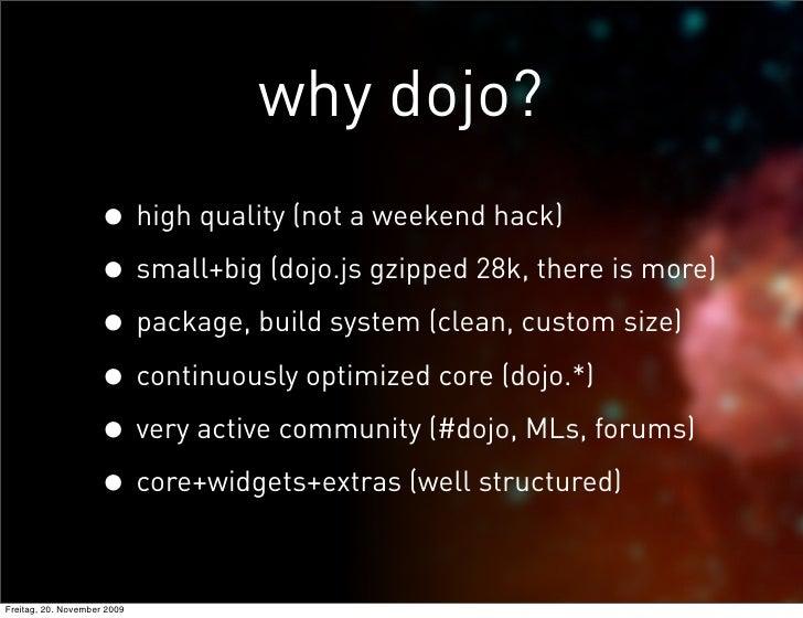why dojo?                     • high quality (not a weekend hack)                     • small+big (dojo.js gzipped 28k, th...