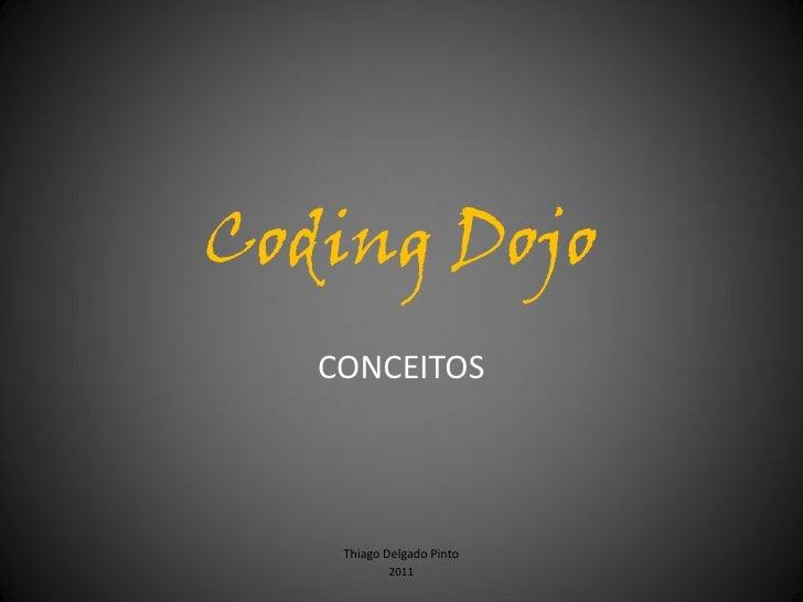 Coding Dojo   CONCEITOS    Thiago Delgado Pinto           2011