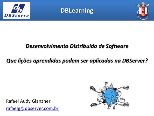 DBLearning        Desenvolvimento Distribuído de SoftwareQue lições aprendidas podem ser aplicadas na DBServer?Rafael Audy...