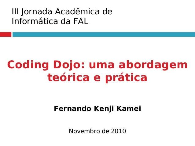 Coding Dojo: uma abordagem teórica e prática Fernando Kenji Kamei Novembro de 2010 III Jornada Acadêmica de Informática da...