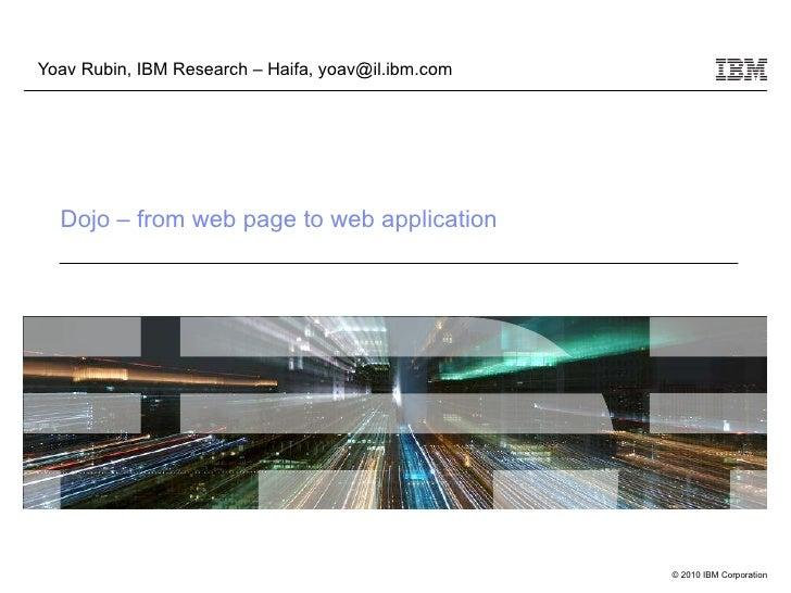 Dojo – from web page to web application Yoav Rubin, IBM Research – Haifa, yoav@il.ibm.com