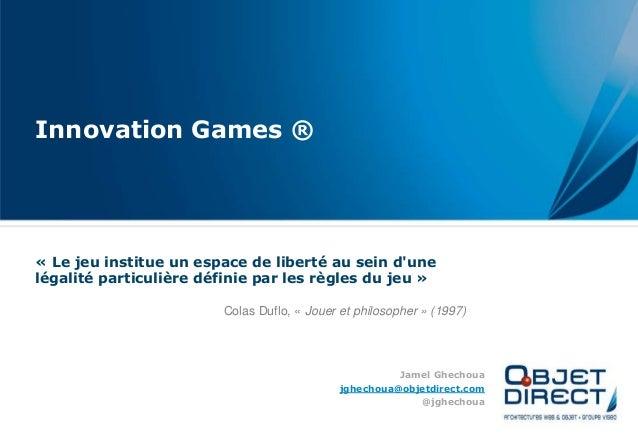 Innovation Games ® « Le jeu institue un espace de liberté au sein d'une légalité particulière définie par les règles du je...